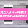 貧乏人よiPadを買え!第7世代iPadは超絶買い!