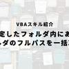 【エクセルVBA】フォルダのフルパスを一括取得する方法!