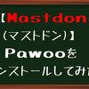 【Mastdon(マストドン)】Pawooをインストールしてみた