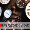 Time is life. 時間を有効に使う3つの方法