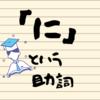 日本語の「に」という助詞について考えよう【不思議な助詞の世界】