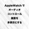 Apple Watchでオーディオコントロール画面を非表示にする