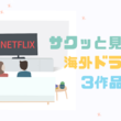 【Netflix】海外ドラマ・サクッと見れる3作品を紹介