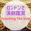 ロンドンで演劇鑑賞『Touching the Void/運命を分けたザイル』