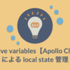 Reactive variables【Apollo Client】による local state 管理