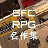 【SFC名作集!失敗しない王道RPGオススメソフト紹介】30~40代諸君、いくつ知ってる?