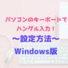 【パソコンでハングル入力】Windowsでの韓国語キーボード設定方法