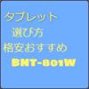 初心者のためのタブレットの選び方と使い勝手の良いおすすめ格安タブレットBNT-801W