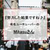 『努力した結果ですね♪』有名ユーチューバーMikasuさんのお話。