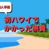 ハワイ4泊6日旅費は40万円かかった内訳を全公開します!