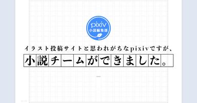 イラスト投稿サイトと思われがちなpixivですが、小説チームができました