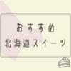 道産子が選ぶ!お取り寄せできる北海道のおすすめお菓子7選