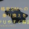 格安SIMへの乗り換えを分かりやすく解説!これ見れば安心に手続きできる!