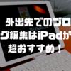 【iPadProレビュー】外出先でのブログ編集はiPadが超おすすめ!