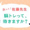 【質問募集中!】教えて!佐藤先生 脳トレって効くの!?