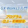 【入門編】GX Works3によるプログラム講座001 ー立ち上げ、初期設定ー