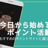 今日から始めるポイント活動!!〜おすすめのポイントサイトと選び方〜