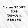 Chromeブラウザでタブを「グループ」にまとめてみる