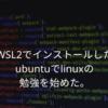 WSL2でインストールしたubuntuでLinuxの勉強を始めた。
