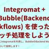 Integromat + Bubble(Backend Workflows) を使った簡単バッチ処理をしよう!