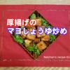 【なっちゃんのやさしいレシピ-02】『厚揚げのマヨしょうゆ炒め』【胃や腸を切った人にも(^^♪】