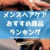 【徹底解説】おすすめメンズヘアケア商品おすすめランキング(2019年版)