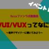 【VUI/VUXってなに?】イベントレポート