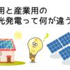 住宅用と産業用の太陽光発電って何が違うの?