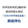 世界遺産検定2級合格の練習問題&解説【日本の世界文化遺産 ⑤|厳島神社】