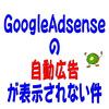googleadsense 自動広告 表示されない件について