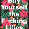 Free downloadable audio books mp3 players Buy Yourself the F*cking Lilies: And Other Rituals to Fix Your Life, from Someone Who's Been There by Tara Schuster (English literature) 9780525509882
