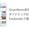 SmartNews初のダイナミック広告、「Feedmatic」で提供開始~SmartNewsのタイムライン上にアイテム単位で動的に訴求