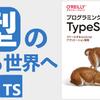 【感想】『プログラミングTypeScript――スケールするJavaScriptアプリケーション開発』:日本語で読める最新のTypeScript本で型のある世界へ