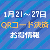 1月21~27日のQRコード決済お得情報