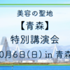 源さん&小城博士的!美容の聖地【青森】特別講演会(早割価格あり)
