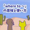 1分で覚える「where to 〜」「when to 〜」「whether to 〜」の意味と使い方