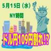 【5/15NY時間】ドル円109円割れなるか!?