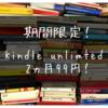 期間限定!7/17まで!kindle unlimitedが2ヵ月99円で利用できる!