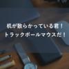 【M570】机が散らかっている君!トラックボールマウスだ!