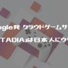 Google発 クラウドゲームサービス「STADIA」は日本人にウケる!