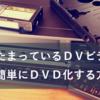 家にたまっているビデオ(DV)を超簡単にDVD化する方法