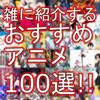 これは外せない!おすすめのアニメ作品を雑に紹介する【100選!】
