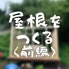 【サウナ小屋制作その11】屋根をつくる <前編>