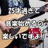 【社会人】25才過ぎて音楽始めるの楽しいですよ!