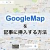 わずか10秒超簡単!Google Mapを記事に挿入する方法。
