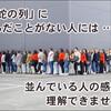 「長蛇の列」 に、並んだことがない人には、並んでいる人の感覚は、理解できない!