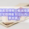 【戸建・税金】不動産取得税の軽減措置は住宅取得後30日以内に要申請!