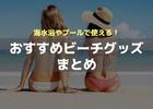 【2017年版】海水浴・プールで使える便利なビーチグッズまとめ!