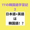 【TTの韓国語学習記2】韓国語は日本語と英語に似ている!?