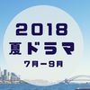 【夏ドラマ】2018年7月スタート!新ドラマの情報・出演者・気になるストーリーまとめ